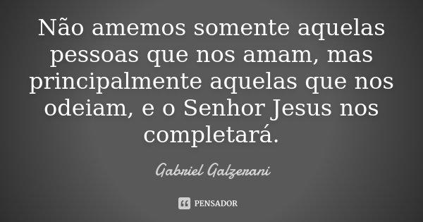Não amemos somente aquelas pessoas que nos amam, mas principalmente aquelas que nos odeiam, e o Senhor Jesus nos completará.... Frase de Gabriel Galzerani.