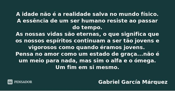 A idade não é a realidade salva no mundo físico. A essência de um ser humano resiste ao passar do tempo. As nossas vidas são eternas, o que significa que os nos... Frase de Gabriel García Márquez.