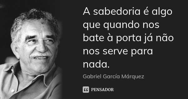 A sabedoria é algo que quando nos bate à porta já não nos serve para nada.... Frase de Gabriel García Marquez.