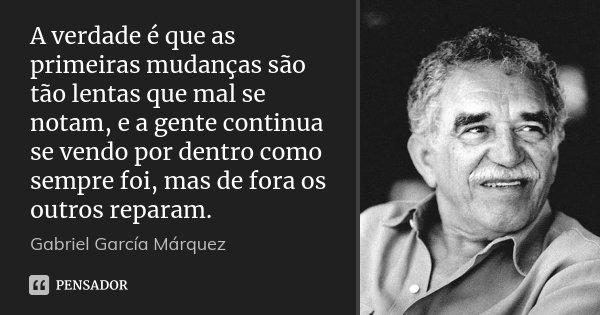 A verdade é que as primeiras mudanças são tão lentas que mal se notam, e a gente continua se vendo por dentro como sempre foi, mas de fora os outros reparam.... Frase de Gabriel García Márquez.