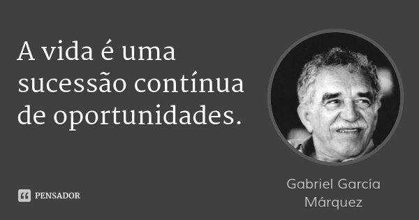 A vida é uma sucessão contínua de oportunidades.... Frase de Gabriel García Márquez.