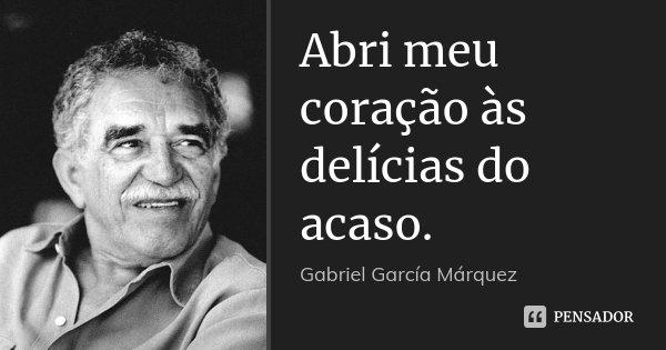 Abri meu coração às delícias do acaso.... Frase de Gabriel García Márquez.