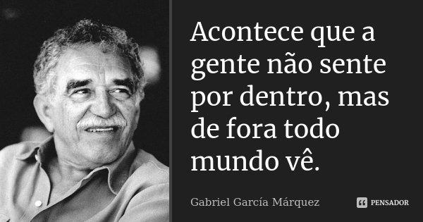 Acontece que a gente não sente por dentro, mas de fora todo mundo vê.... Frase de Gabriel García Márquez.