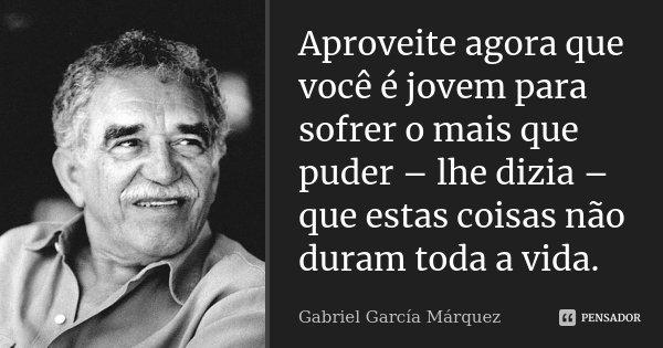 Aproveite agora que você é jovem para sofrer o mais que puder – lhe dizia – que estas coisas não duram toda a vida.... Frase de Gabriel García Márquez.