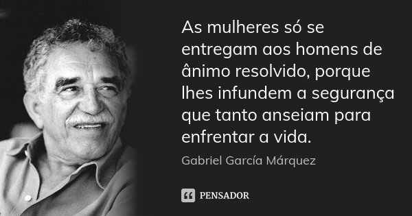 As mulheres só se entregam aos homens de ânimo resolvido, porque lhes infundem a segurança que tanto anseiam para enfrentar a vida.... Frase de Gabriel García Márquez.