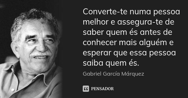 Converte-te numa pessoa melhor e assegura-te de saber quem és antes de conhecer mais alguém e esperar que essa pessoa saiba quem és.... Frase de Gabriel García Márquez.
