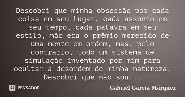 Descobri que minha obsessão por cada coisa em seu lugar, cada assunto em seu tempo, cada palavra em seu estilo, não era o prêmio merecido de uma mente em ordem,... Frase de Gabriel García Márquez.