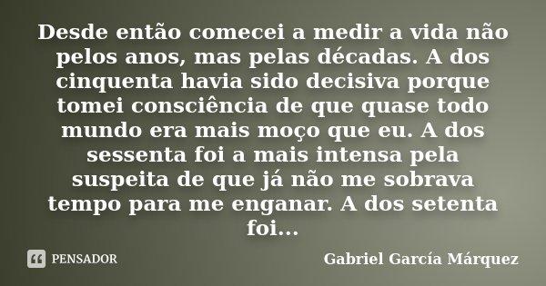 Desde então comecei a medir a vida não pelos anos, mas pelas décadas. A dos cinquenta havia sido decisiva porque tomei consciência de que quase todo mundo era m... Frase de Gabriel García Márquez.