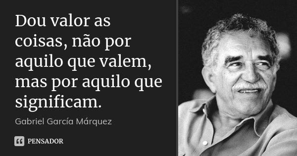 Dou valor as coisas, não por aquilo que valem, mas por aquilo que significam.... Frase de Gabriel García Márquez.