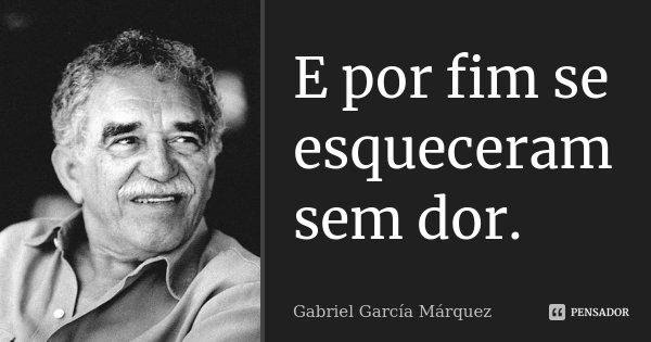 E por fim se esqueceram sem dor.... Frase de Gabriel García Márquez.