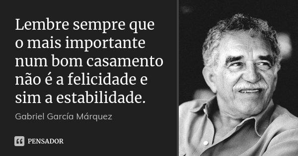 Lembre sempre que o mais importante num bom casamento não é a felicidade e sim a estabilidade.... Frase de Gabriel García Márquez.