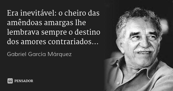 Era inevitável: o cheiro das amêndoas amargas lhe lembrava sempre o destino dos amores contrariados...... Frase de Gabriel García Márquez.