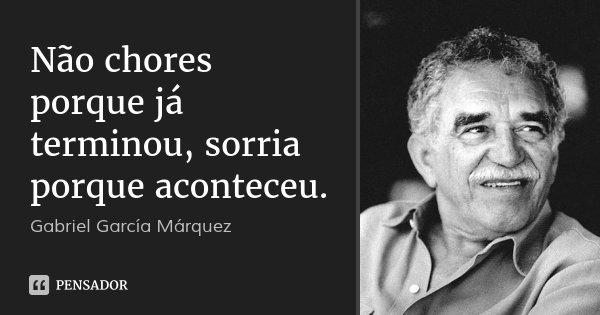 Não chores porque já terminou, sorria porque aconteceu.... Frase de Gabriel García Márquez.
