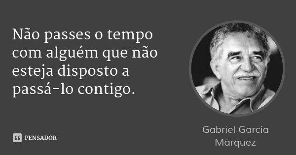 Não passes o tempo com alguém que não esteja disposto a passá-lo contigo.... Frase de Gabriel García Márquez.