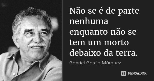 Não se é de parte nenhuma enquanto não se tem um morto debaixo da terra.... Frase de Gabriel García Márquez.