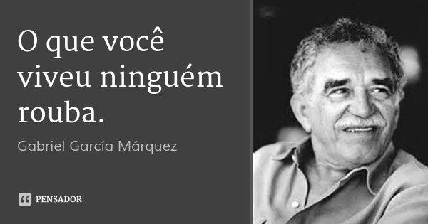 O que você viveu ninguém rouba.... Frase de Gabriel García Márquez.