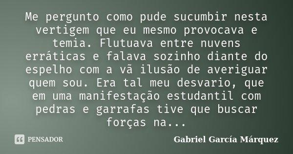 Me pergunto como pude sucumbir nesta vertigem que eu mesmo provocava e temia. Flutuava entre nuvens erráticas e falava sozinho diante do espelho com a vã ilusão... Frase de Gabriel García Márquez.