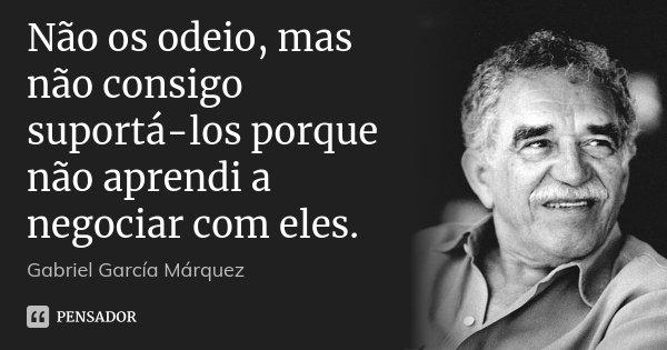 Não os odeio, mas não consigo suportá-los porque não aprendi a negociar com eles.... Frase de Gabriel García Márquez.