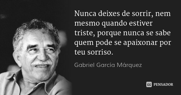 Nunca deixes de sorrir, nem mesmo quando estiver triste, porque nunca se sabe quem pode se apaixonar por teu sorriso.... Frase de Gabriel García Márquez.