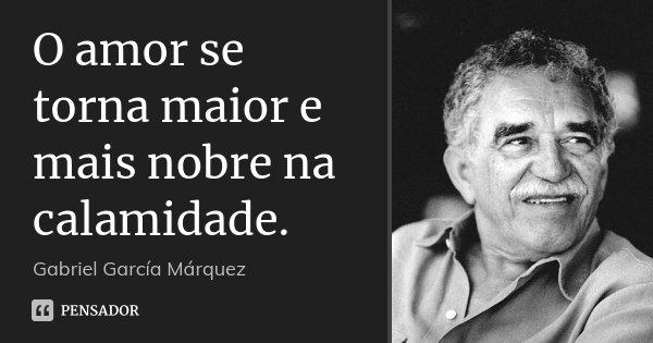 O amor se torna maior e mais nobre na calamidade.... Frase de Gabriel García Márquez.