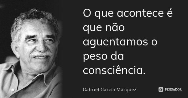O que acontece é que não aguentamos o peso da consciência.... Frase de Gabriel García Márquez.