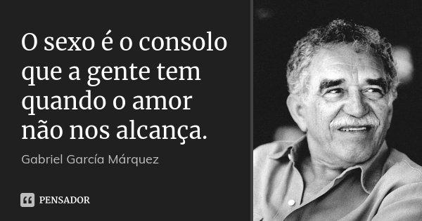 O sexo é o consolo que a gente tem quando o amor não nos alcança.... Frase de Gabriel García Márquez.