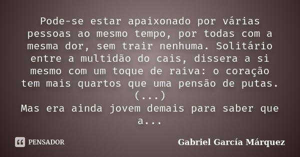 Pode-se estar apaixonado por várias pessoas ao mesmo tempo, por todas com a mesma dor, sem trair nenhuma. Solitário entre a multidão do cais, dissera a si mesmo... Frase de Gabriel García Márquez.