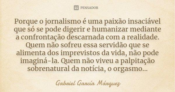 Porque o jornalismo é uma paixão insaciável que só se pode digerir e humanizar mediante a confrontação descarnada com a realidade. Quem não sofreu essa servidão... Frase de Gabriel García Márquez.