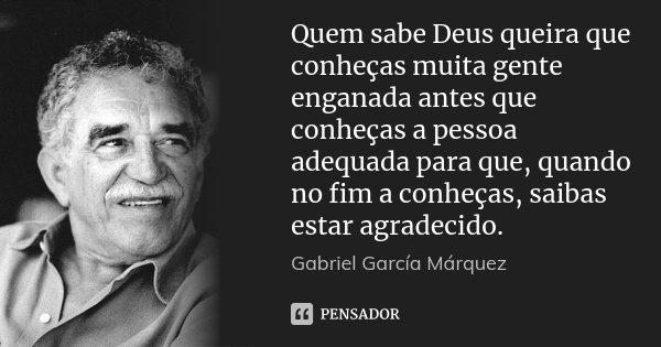 Quem sabe Deus queira que conheças muita gente enganada antes que conheças a pessoa adequada para que, quando no fim a conheças, saibas estar agradecido.... Frase de Gabriel García Márquez.