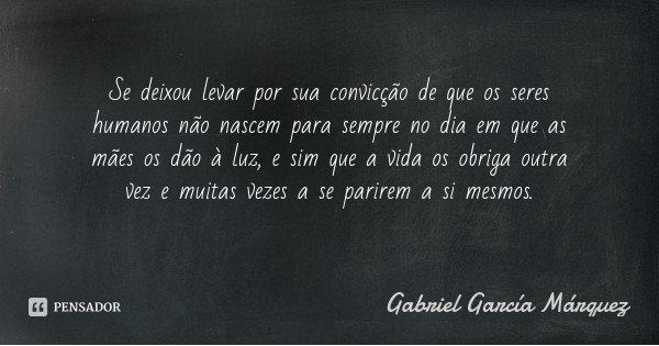 Se deixou levar por sua convicção de que os seres humanos não nascem para sempre no dia em que as mães os dão à luz, e sim que a vida os obriga outra vez e muit... Frase de Gabriel García Márquez.