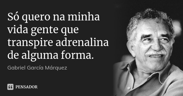 Só quero na minha vida gente que transpire adrenalina de alguma forma.... Frase de Gabriel García Márquez.