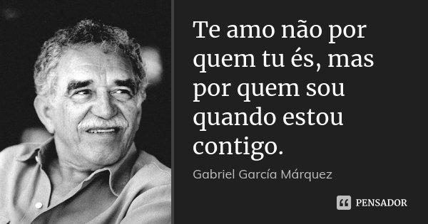 Te amo não por quem tu és, mas por quem sou quando estou contigo.... Frase de Gabriel García Márquez.