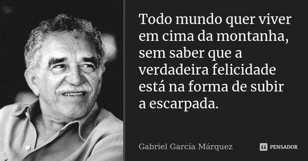 Todo mundo quer viver em cima da montanha, sem saber que a verdadeira felicidade está na forma de subir a escarpada. ... Frase de Gabriel García Márquez.