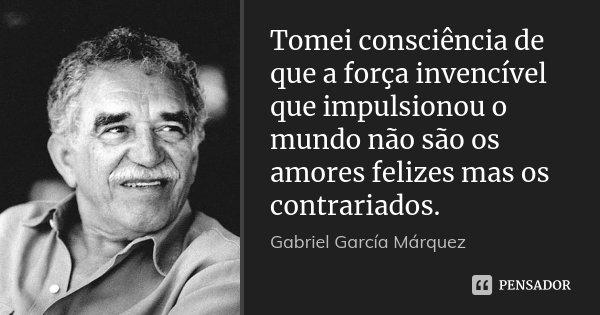 Tomei consciência de que a força invencível que impulsionou o mundo não são os amores felizes mas os contrariados.... Frase de Gabriel García Márquez.