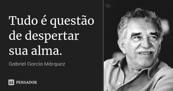 Tudo é questão de despertar sua alma.... Frase de Gabriel García Márquez.