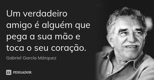 Um verdadeiro amigo é alguém que pega a sua mão e toca o seu coração.... Frase de Gabriel García Márquez.