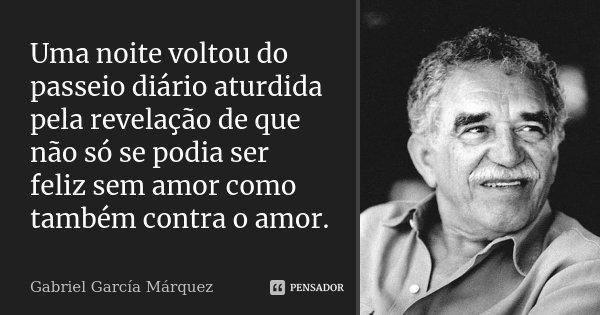 Uma noite voltou do passeio diário aturdida pela revelação de que não só se podia ser feliz sem amor como também contra o amor.... Frase de Gabriel García Márquez.