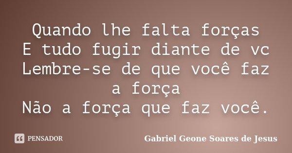 Quando lhe falta forças E tudo fugir diante de vc Lembre-se de que você faz a força Não a força que faz você.... Frase de Gabriel Geone Soares de Jesus.