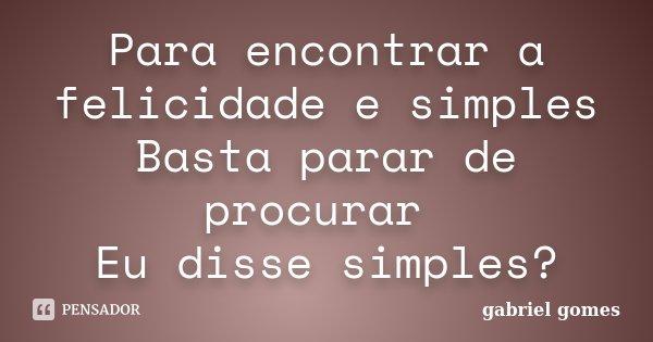 Para encontrar a felicidade e simples Basta parar de procurar Eu disse simples?... Frase de Gabriel Gomes.