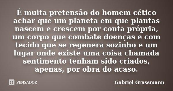 É muita pretensão do homem cético achar que um planeta em que plantas nascem e crescem por conta própria, um corpo que combate doenças e com tecido que se regen... Frase de Gabriel Grassmann.