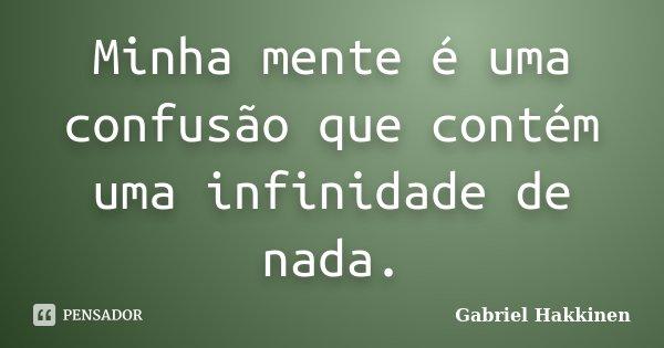 Minha mente é uma confusão que contém uma infinidade de nada.... Frase de Gabriel Hakkinen.