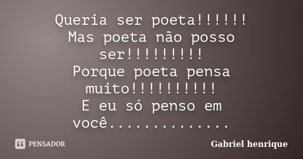 Queria ser poeta!!!!!! Mas poeta não posso ser!!!!!!!!! Porque poeta pensa muito!!!!!!!!!! E eu só penso em você................. Frase de Gabriel henrique.