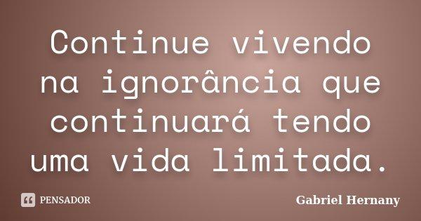 Continue vivendo na ignorância que continuará tendo uma vida limitada.... Frase de Gabriel Hernany.