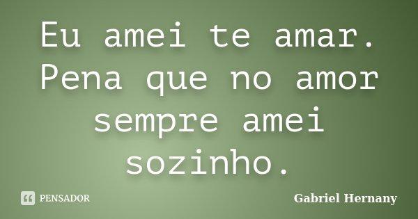 Eu amei te amar. Pena que no amor sempre amei sozinho.... Frase de Gabriel Hernany.