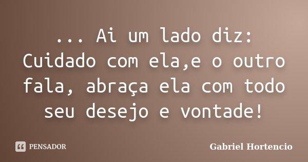 ... Ai um lado diz: Cuidado com ela,e o outro fala, abraça ela com todo seu desejo e vontade!... Frase de Gabriel Hortencio.