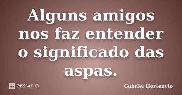 Alguns amigos nos faz entender o significado das aspas.... Frase de Gabriel Hortencio.