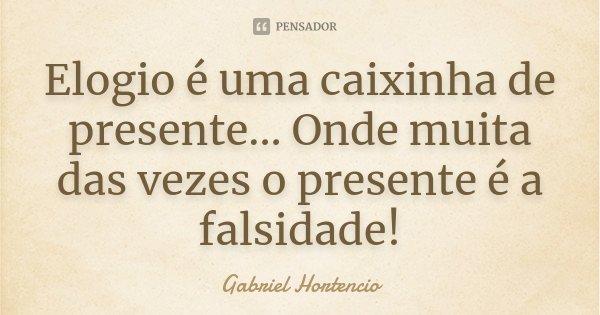Elogio é uma caixinha de presente... Onde muita das vezes o presente é a falsidade!... Frase de Gabriel HOrtencio.