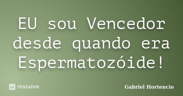 EU sou Vencedor desde quando era Espermatozóide!... Frase de Gabriel Hortencio.