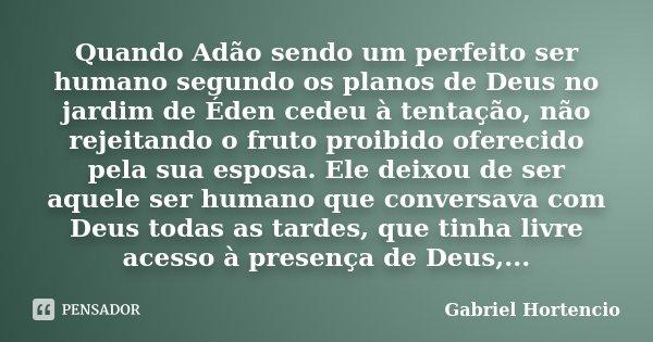 Quando Adão sendo um perfeito ser humano segundo os planos de Deus no jardim de Éden cedeu à tentação, não rejeitando o fruto proibido oferecido pela sua esposa... Frase de Gabriel Hortencio.
