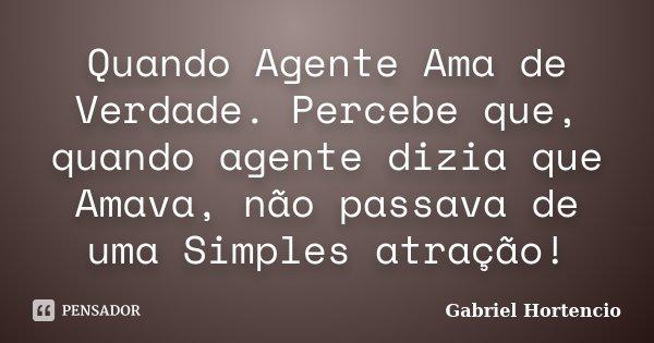 Quando Agente Ama de Verdade. Percebe que, quando agente dizia que Amava, não passava de uma Simples atração!... Frase de Gabriel Hortencio.